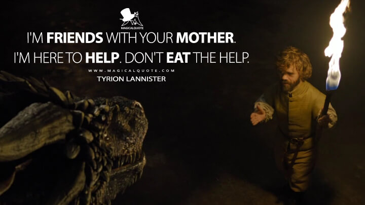 Tyrion Lannister Season 6 - I'm friends with your mother. I'm here to help. Don't eat the help. (Game of Thrones Quotes)