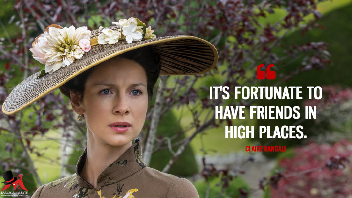 It's fortunate to have friends in high places. - Claire Randall (Outlander Quotes)
