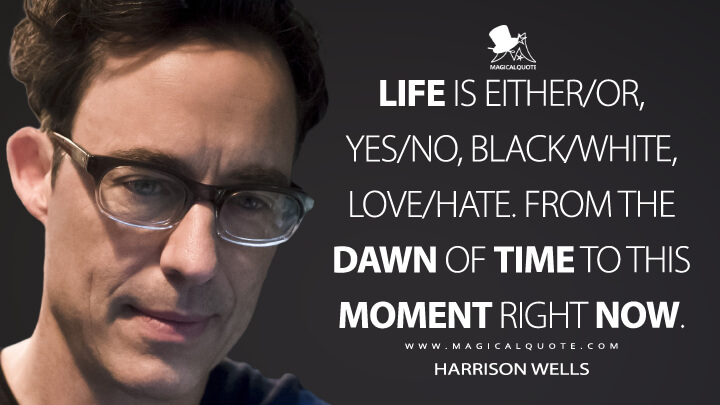 Life is either/or, yes/no, black/white, love/hate. From the dawn of time to this moment right now. - Harrison Wells (The Flash Quotes)