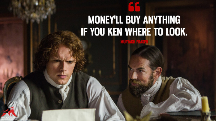 Money'll buy anything if you ken where to look. - Murtagh Fraser (Outlander Quotes)