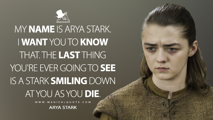 My name is Arya Stark. I want you to know that. The last thing you're ever going to see is a Stark smiling down at you as you die. - Arya Stark (Game of Thrones Quotes)