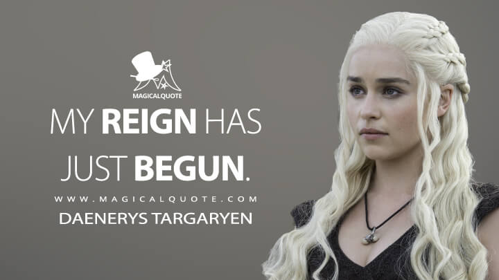 Daenerys Targaryen Season 6 - My reign has just begun. (Game of Thrones Quotes)