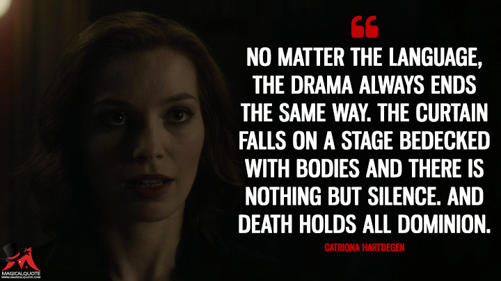 No matter the language, the drama always ends the same way. The curtain falls on a stage bedecked with bodies and there is nothing but silence. And death holds all dominion. - Catriona Hartdegen (Penny Dreadful Quotes)