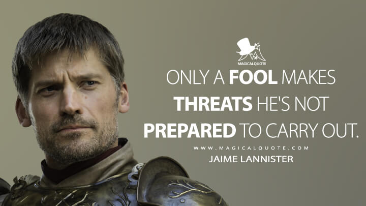 Jaime Lannister Season 6 - Only a fool makes threats he's not prepared to carry out. (Game of Thrones Quotes)