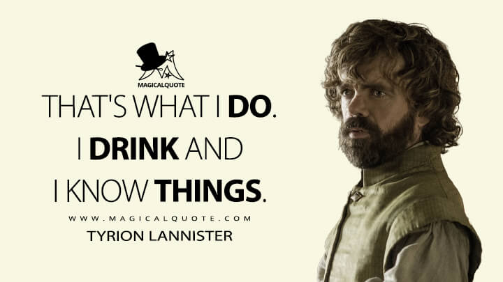 Tyrion Lannister Season 6 - That's what I do. I drink and I know things. (Game of Thrones Quotes)