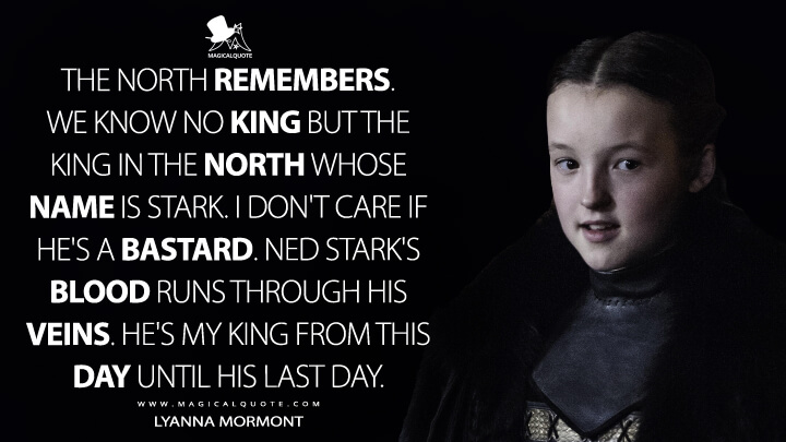 Lyanna Mormont Season 6 - The North remembers. We know no king but the King in the North whose name is Stark. I don't care if he's a bastard. Ned Stark's blood runs through his veins. He's my king from this day until his last day. (Game of Thrones Quotes)