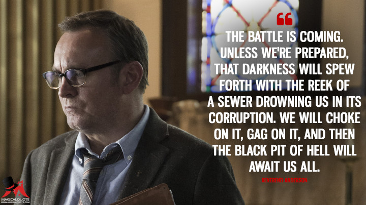 The battle is coming. Unless we're prepared, that darkness will spew forth with the reek of a sewer drowning us in its corruption. We will choke on it, gag on it, and then the black pit of hell will await us all. - Reverend Anderson (Outcast Quotes)