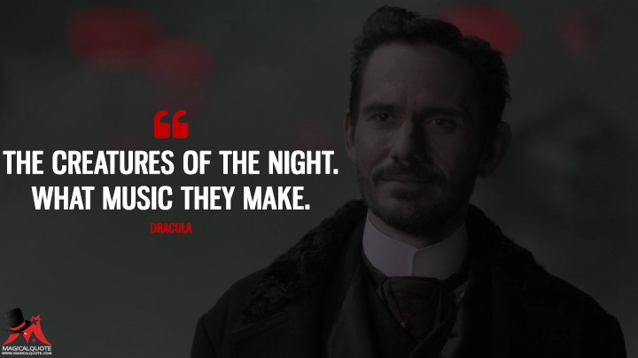 The creatures of the night. What music they make. - Dracula (Penny Dreadful Quotes)