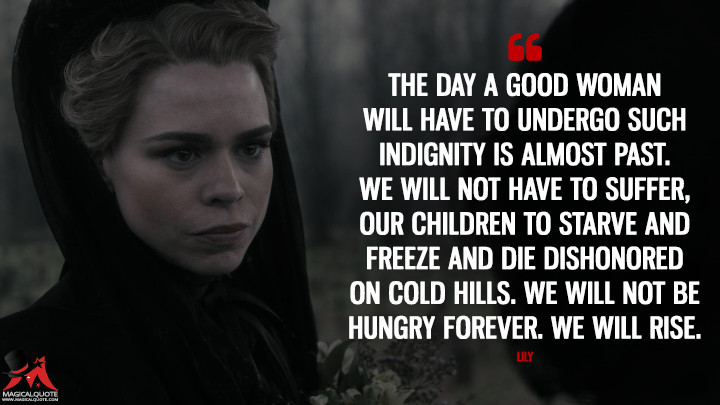 The day a good woman will have to undergo such indignity is almost past. We will not have to suffer, our children to starve and freeze and die dishonored on cold hills. We will not be hungry forever. We will rise. - Lily (Penny Dreadful Quotes)