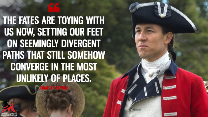 The fates are toying with us now, setting our feet on seemingly divergent paths that still somehow converge in the most unlikely of places. - Jonathan Randall (Outlander Quotes)