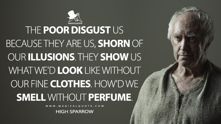 High Sparrow Season 6 - The poor disgust us because they are us, shorn of our illusions. They show us what we'd look like without our fine clothes. How'd we smell without perfume. (Game of Thrones Quotes)