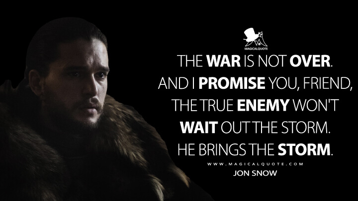 Jon Snow Season 6 - The war is not over. And I promise you, friend, the true enemy won't wait out the storm. He brings the storm. (Game of Thrones Quotes)