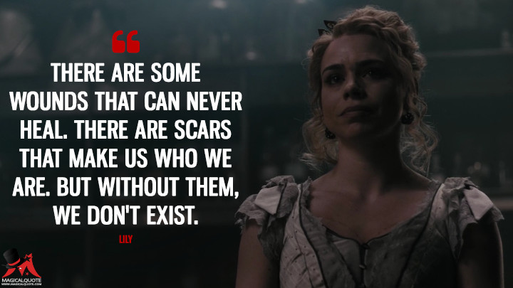 There are some wounds that can never heal. There are scars that make us who we are. But without them, we don't exist. - Lily (Penny Dreadful Quotes)