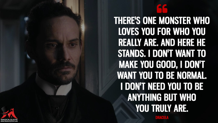 There's one monster who loves you for who you really are. And here he stands. I don't want to make you good, I don't want you to be normal. I don't need you to be anything but who you truly are. - Dracula (Penny Dreadful Quotes)
