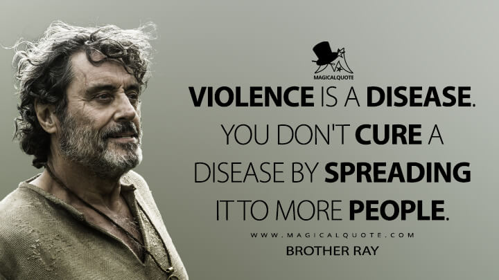 Violence is a disease. You don't cure a disease by spreading it to more people. - Brother Ray (Game of Thrones Quotes)