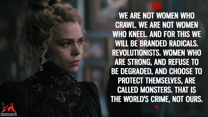 We are not women who crawl. We are not women who kneel. And for this we will be branded radicals. Revolutionists. Women who are strong, and refuse to be degraded, and choose to protect themselves, are called monsters. That is the world's crime, not ours. - Lily (Penny Dreadful Quotes)