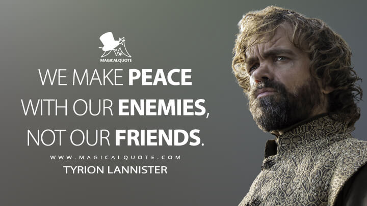Tyrion Lannister Season 6 - We make peace with our enemies, not our friends. (Game of Thrones Quotes)