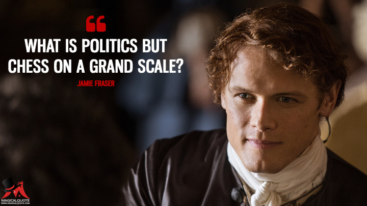 What is politics but chess on a grand scale? - Jamie Fraser (Outlander Quotes)