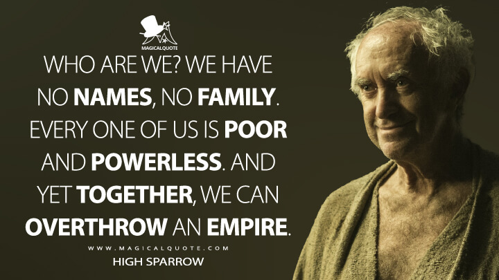Who are we? We have no names, no family. Every one of us is poor and powerless. And yet together, we can overthrow an empire. - High Sparrow (Game of Thrones Quotes)