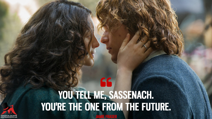 You tell me, Sassenach. You're the one from the future. - Jamie Fraser (Outlander Quotes)