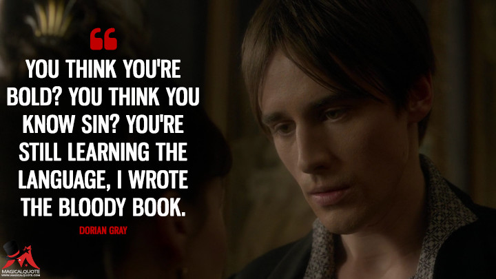 You think you're bold? You think you know sin? You're still learning the language, I wrote the bloody book. - Dorian Gray (Penny Dreadful Quotes)