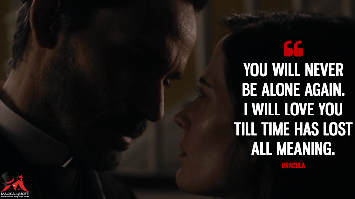 You will never be alone again. I will love you till time has lost all meaning. - Dracula (Penny Dreadful Quotes)