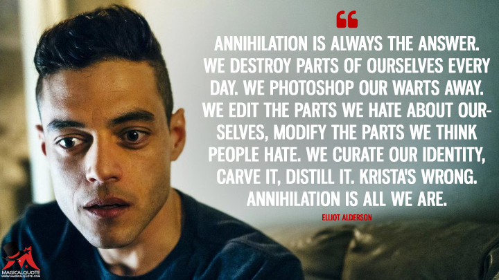 Annihilation is always the answer. We destroy parts of ourselves every day. We Photoshop our warts away. We edit the parts we hate about ourselves, modify the parts we think people hate. We curate our identity, carve it, distill it. Krista's wrong. Annihilation is all we are. - Elliot Alderson (Mr. Robot Quotes)