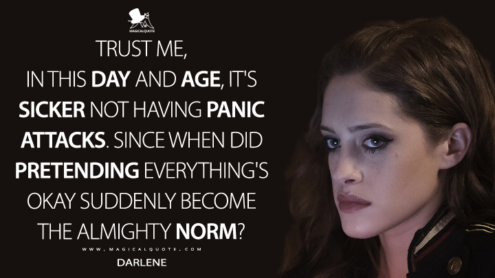 Darlene Season 2 - Trust me, in this day and age, it's sicker not having panic attacks. Since when did pretending everything's okay suddenly become the almighty norm? (Mr. Robot Quotes)