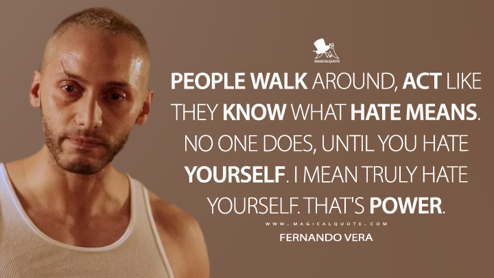 Fernando Vera Season 1 - People walk around, act like they know what hate means. No one does, until you hate yourself. I mean truly hate yourself. That's power. (Mr. Robot Quotes)