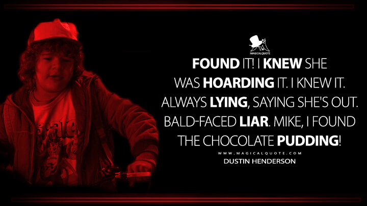 Found it! I knew she was hoarding it. I knew it. Always lying, saying she's out. Bald-faced liar. Mike, I found the chocolate pudding! - Dustin Henderson (Stranger Things Quotes)