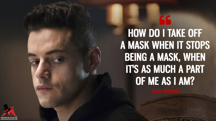 How do I take off a mask when it stops being a mask, when it's as much a part of me as I am? - Elliot Alderson (Mr. Robot Quotes)