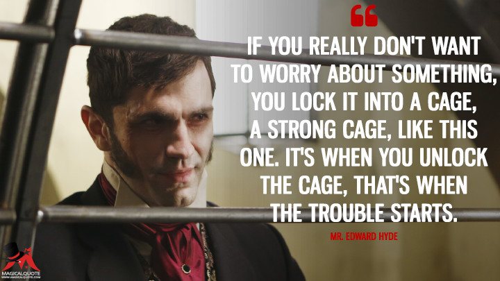 If you really don't want to worry about something, you lock it into a cage, a strong cage, like this one. It's when you unlock the cage, that's when the trouble starts. - Mr. Edward Hyde (Once Upon a Time Quotes)