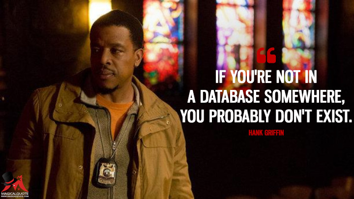 If you're not in a database somewhere, you probably don't exist. - Hank Griffin (Grimm Quotes)