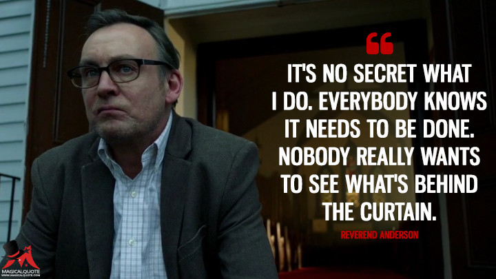 It's no secret what I do. Everybody knows it needs to be done. Nobody really wants to see what's behind the curtain. - Reverend Anderson (Outcast Quotes)