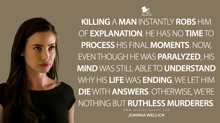 Joanna Wellick Season 2 - Killing a man instantly robs him of explanation. He has no time to process his final moments. Now, even though he was paralyzed, his mind was still able to understand why his life was ending. We let him die with answers. Otherwise, we're nothing but ruthless murderers. (Mr. Robot Quotes)