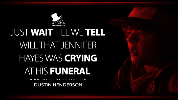 Just wait till we tell Will that Jennifer Hayes was crying at his funeral. - Dustin Henderson (Stranger Things Quotes)