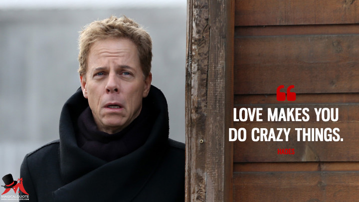 Love makes you do crazy things. - Hades (Once Upon a Time Quotes)