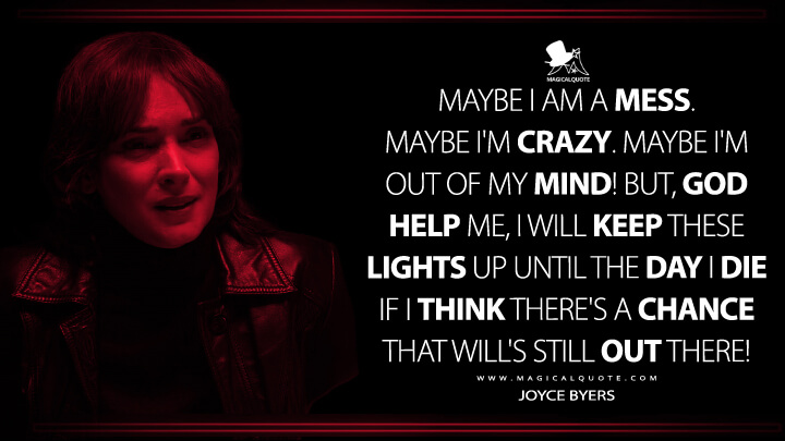 Maybe I am a mess. Maybe I'm crazy. Maybe I'm out of my mind! But, God help me, I will keep these lights up until the day I die if I think there's a chance that Will's still out there! - Joyce Byers (Stranger Things Quotes)