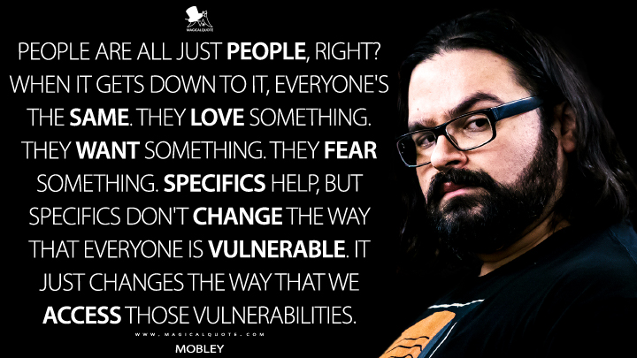 People are all just people, right? When it gets down to it, everyone's the same. They love something. They want something. They fear something. Specifics help, but specifics don't change the way that everyone is vulnerable. It just changes the way that we access those vulnerabilities. - Mobley (Mr. Robot Quotes)