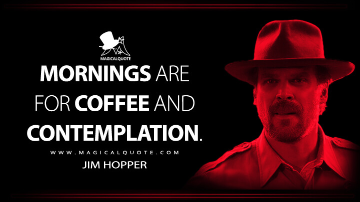 Mornings are for coffee and contemplation. - Jim Hopper (Stranger Things Quotes)