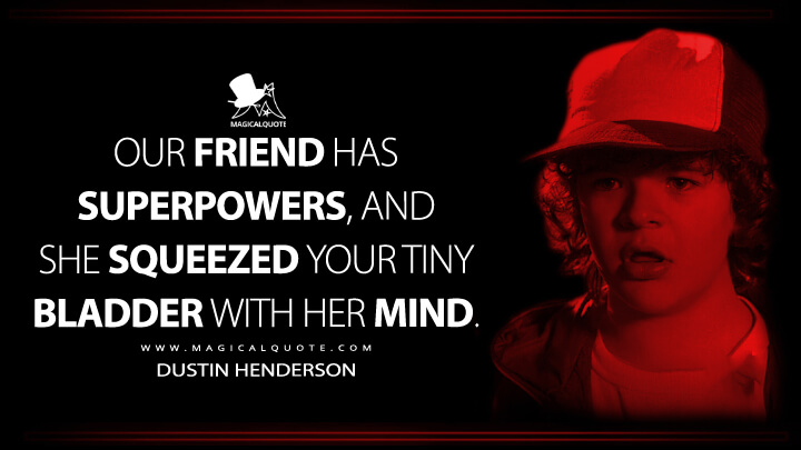 Our friend has superpowers, and she squeezed your tiny bladder with her mind. - Dustin Henderson (Stranger Things Quotes)