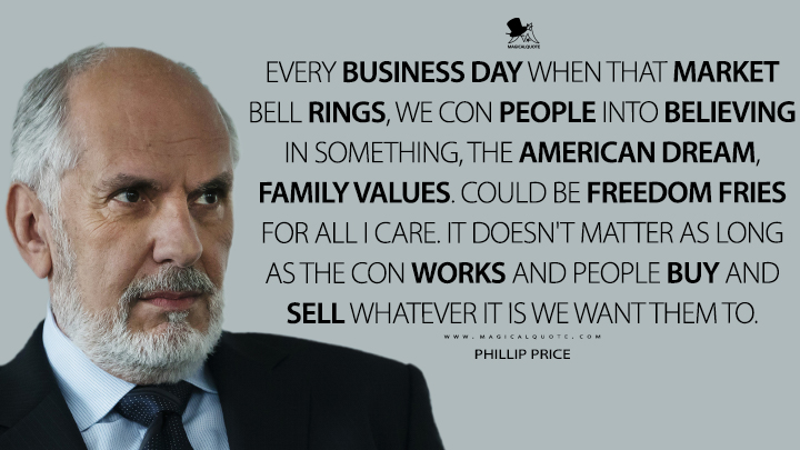 Every business day when that market bell rings, we con people into believing in something, the American dream, family values. Could be freedom fries for all I care. It doesn't matter as long as the con works and people buy and sell whatever it is we want them to. - Phillip Price (Mr. Robot Quotes)