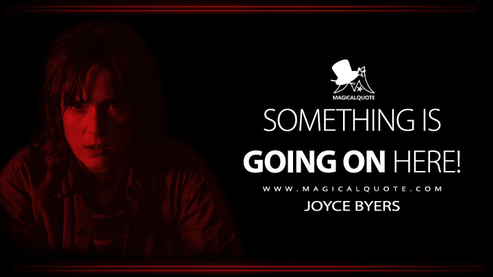 Something is going on here! - Joyce Byers (Stranger Things Quotes)