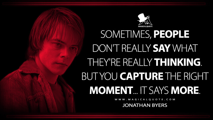 Sometimes, people don't really say what they're really thinking. But you capture the right moment... it says more. - Jonathan Byers (Stranger Things Quotes)