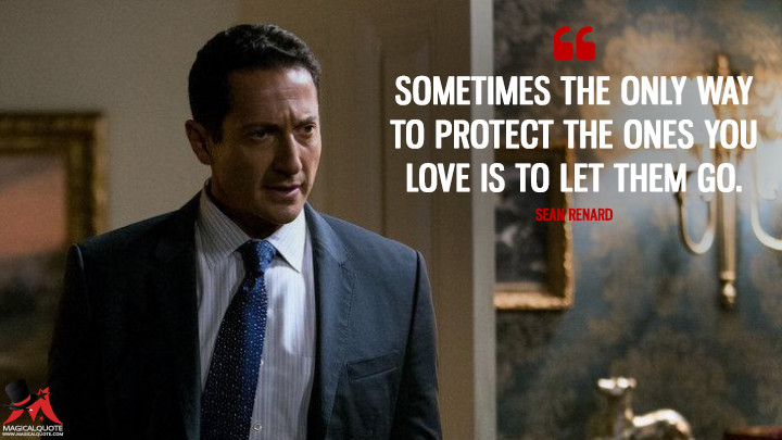 Sometimes the only way to protect the ones you love is to let them go. - Sean Renard (Grimm Quotes)