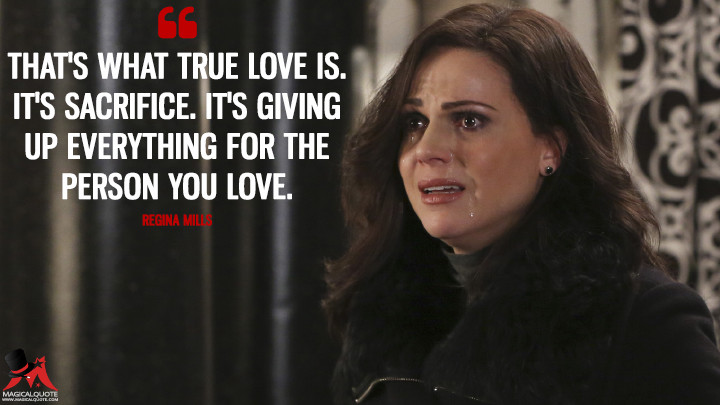 That's what true love is. It's sacrifice. It's giving up everything for the person you love. - Regina Mills (Once Upon a Time Quotes)