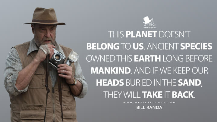 This planet doesn't belong to us. Ancient species owned this earth long before mankind. And if we keep our heads buried in the sand, they will take it back. - Bill Randa (Kong: Skull Island Quotes)