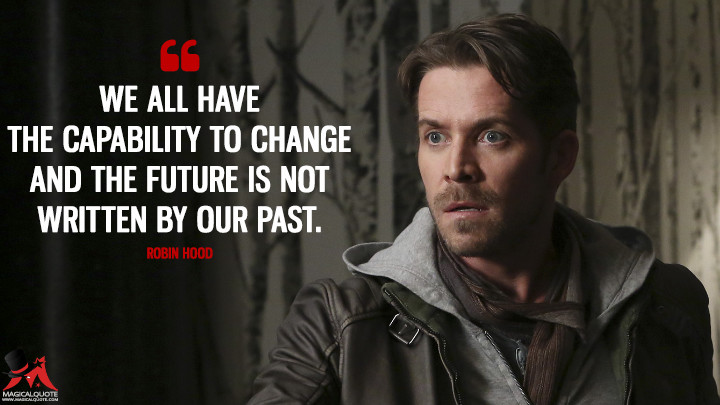 We all have the capability to change and the future is not written by our past. - Robin Hood (Once Upon a Time Quotes)