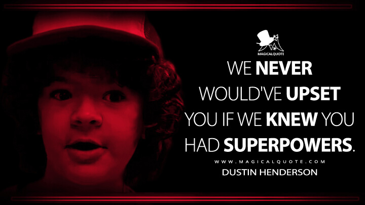 We never would've upset you if we knew you had superpowers. - Dustin Henderson (Stranger Things Quotes)