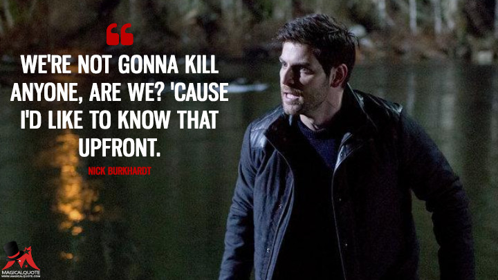 We're not gonna kill anyone, are we? 'Cause I'd like to know that upfront. - Nick Burkhardt (Grimm Quotes)